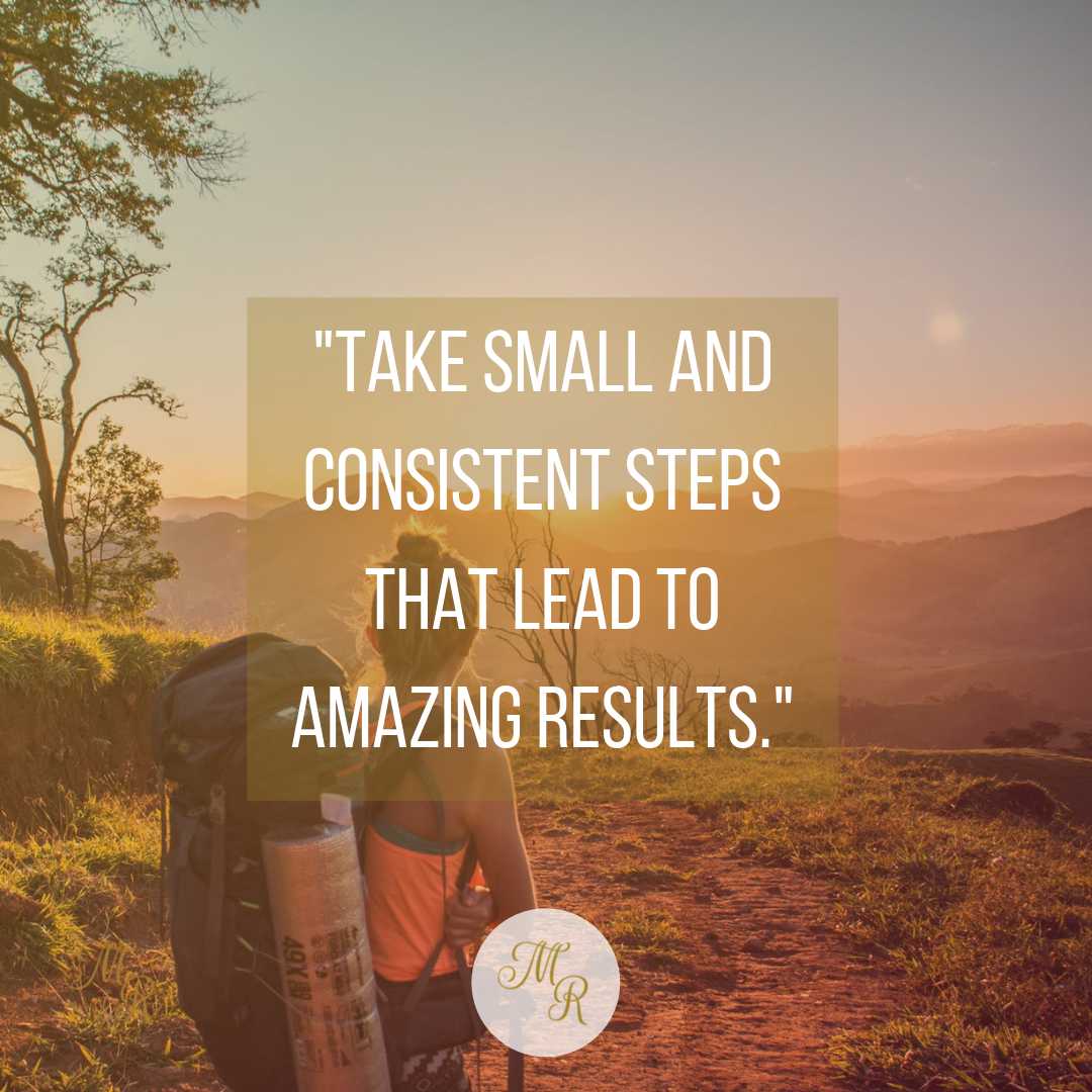 Take small and consistent steps that lead to amazing results
