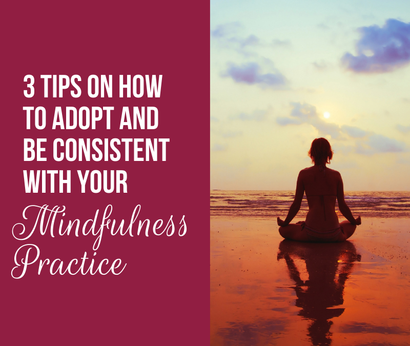 3 Tips on how to adopt and be consistent with your mindfulness practice
