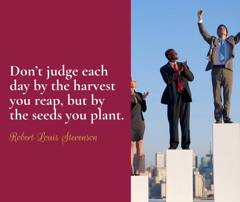 Don't judge each day by the harvest reap, but by the seeds you plant